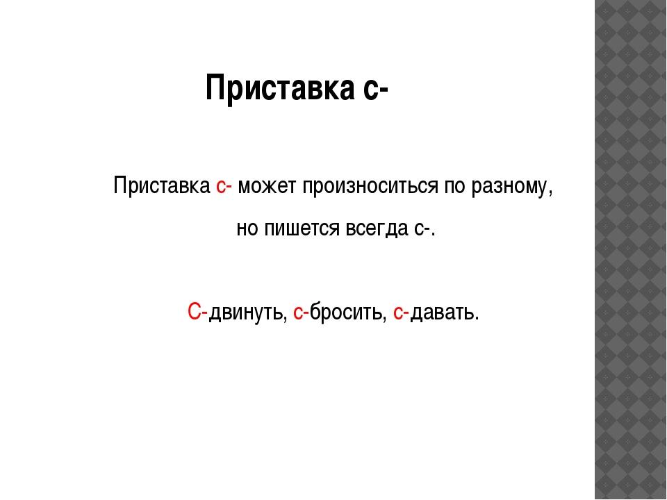 Приставка с- Приставка с- может произноситься по разному, но пишется всегда с...