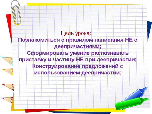 Цель урока: Познакомиться с правилом написания НЕ с деепричастиями; Сформиров...