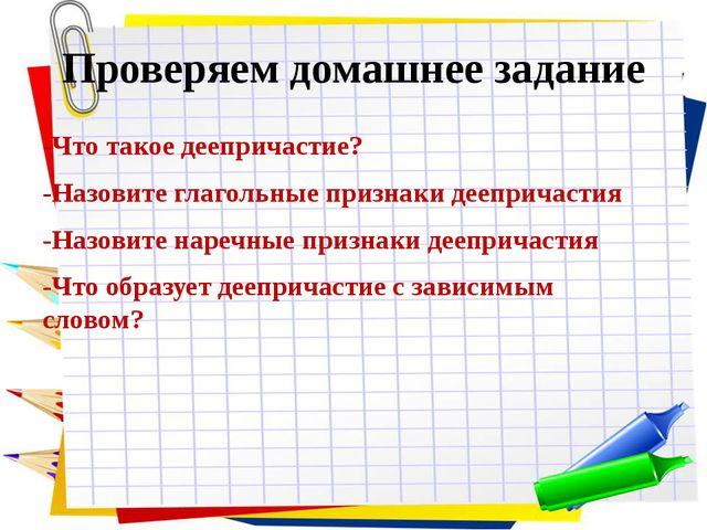 Проверяем домашнее задание -Что такое деепричастие? -Назовите глагольные приз...