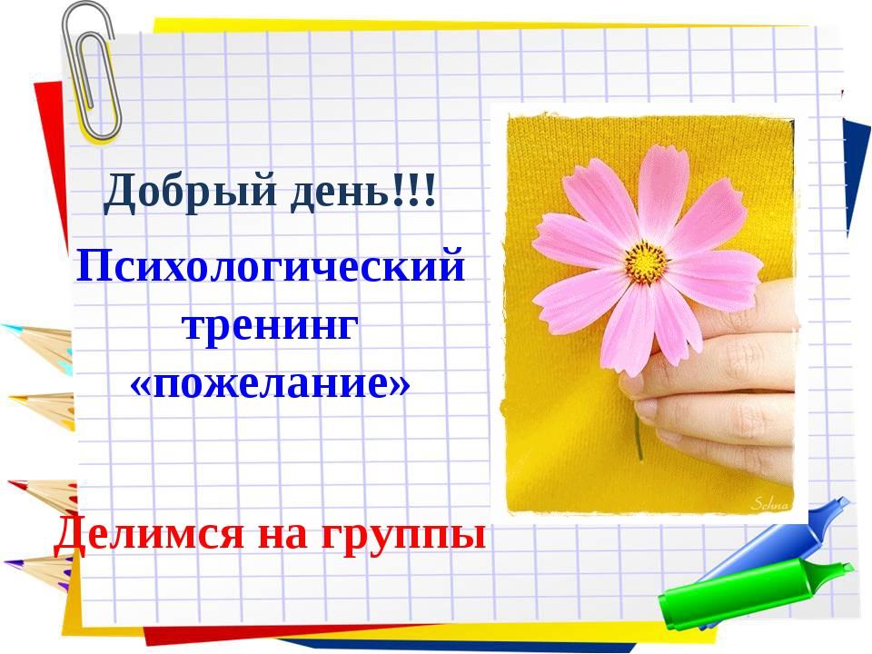 Добрый день!!! Психологический тренинг «пожелание» Делимся на группы