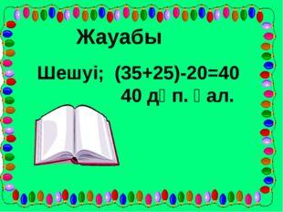 Жауабы Шешуі; (35+25)-20=40 40 дәп. қал.
