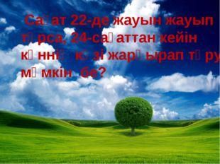 Сағат 22-де жауын жауып тұрса, 24-сағаттан кейін күннің көзі жарқырап тұруы