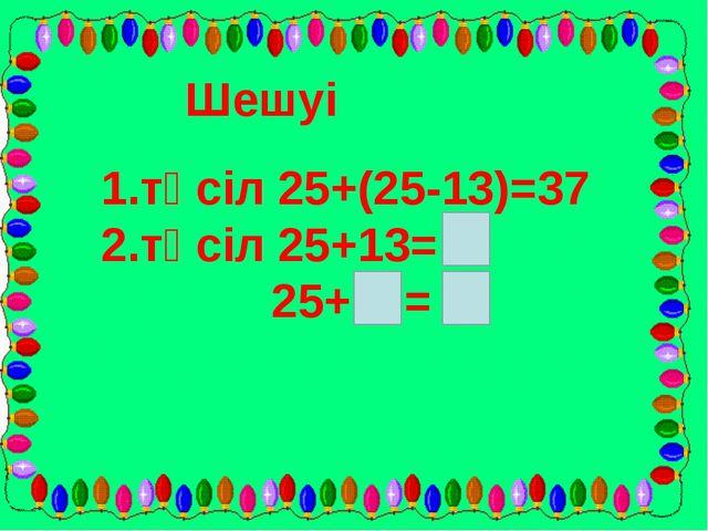 Шешуі 1.тәсіл 25+(25-13)=37 2.тәсіл 25+13= 25+ =