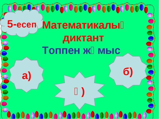 5-есеп а) ә) б) Математикалық диктант Топпен жұмыс
