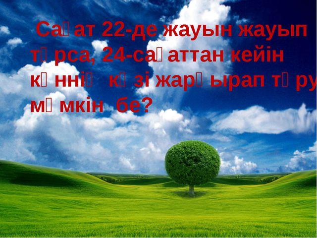 Сағат 22-де жауын жауып тұрса, 24-сағаттан кейін күннің көзі жарқырап тұруы...