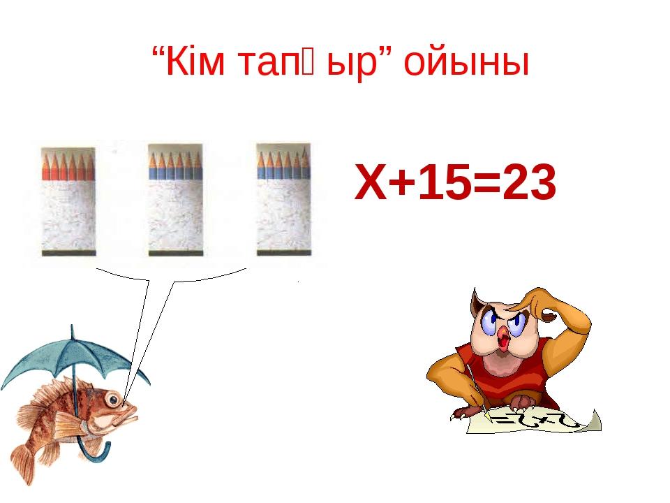 """""""Кім тапқыр"""" ойыны Х+15=23"""
