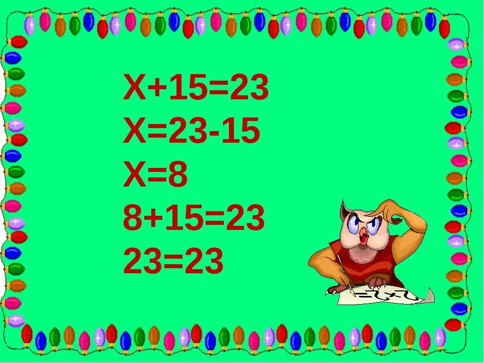 Х+15=23 Х=23-15 Х=8 8+15=23 23=23