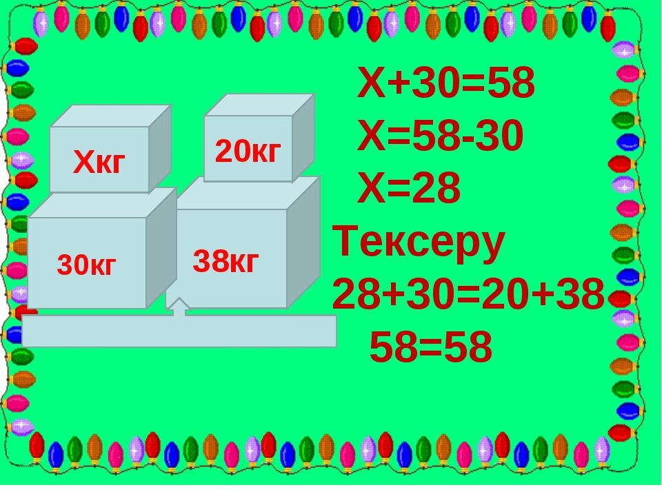 38кг 20кг 30кг Хкг Х+30=58 Х=58-30 Х=28 Тексеру 28+30=20+38 58=58