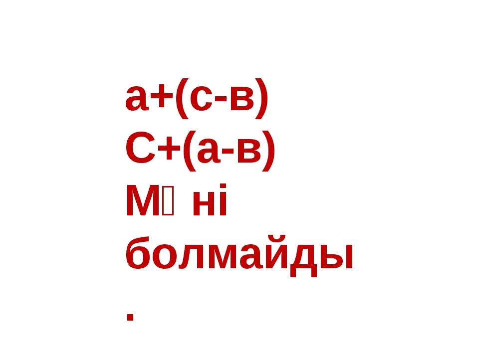 а+(с-в) С+(а-в) Мәні болмайды.