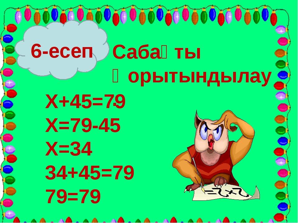 6-есеп Сабақты Қорытындылау. Х+45=79 Х=79-45 Х=34 34+45=79 79=79