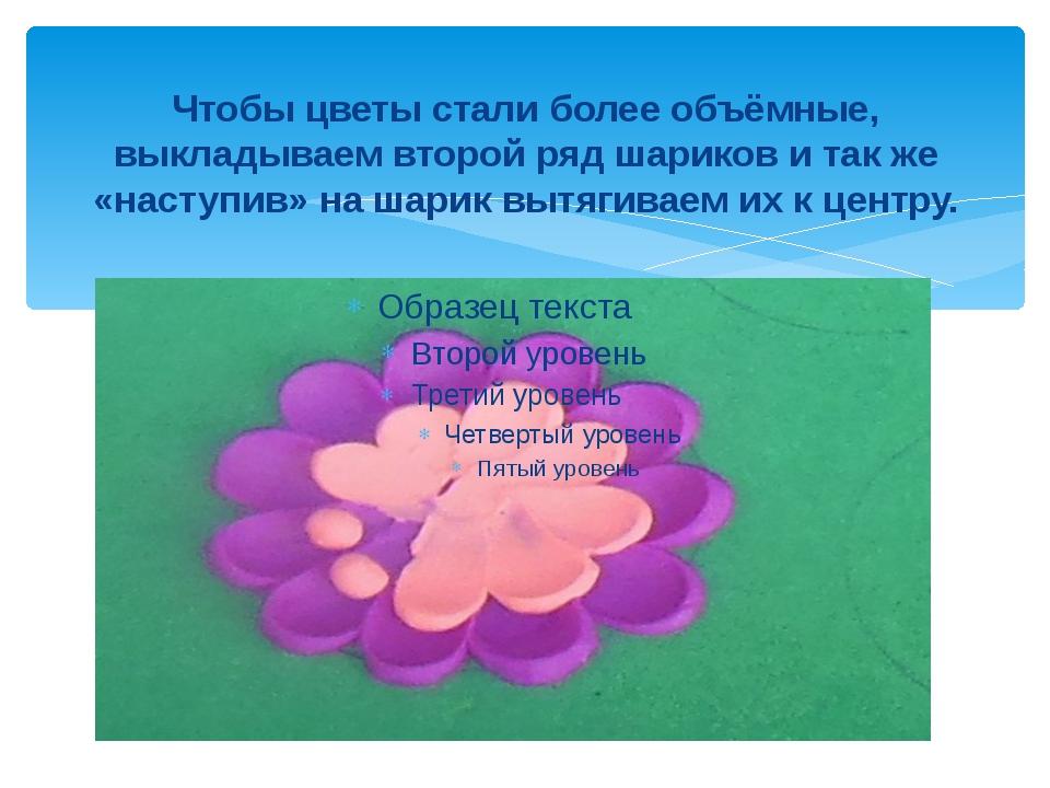Чтобы цветы стали более объёмные, выкладываем второй ряд шариков и так же «на...