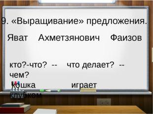 9. «Выращивание» предложения. Яват Ахметзянович Фаизов кто?-что? -- что дела