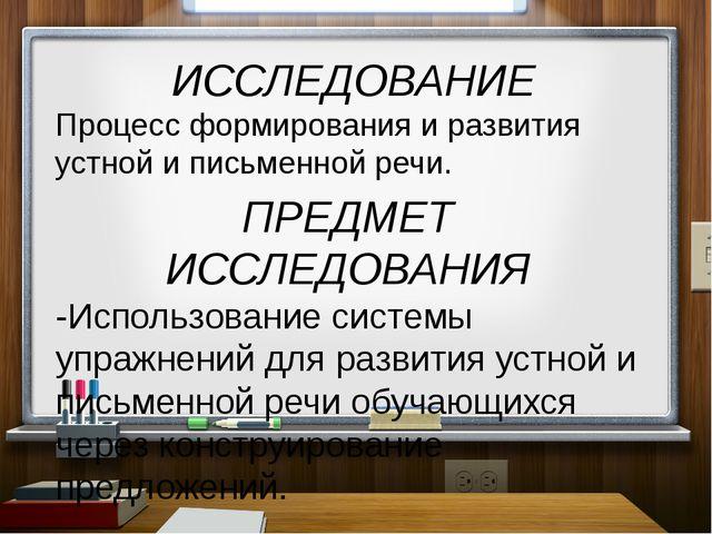 ИССЛЕДОВАНИЕ Процесс формирования и развития устной и письменной речи. ПРЕДМ...