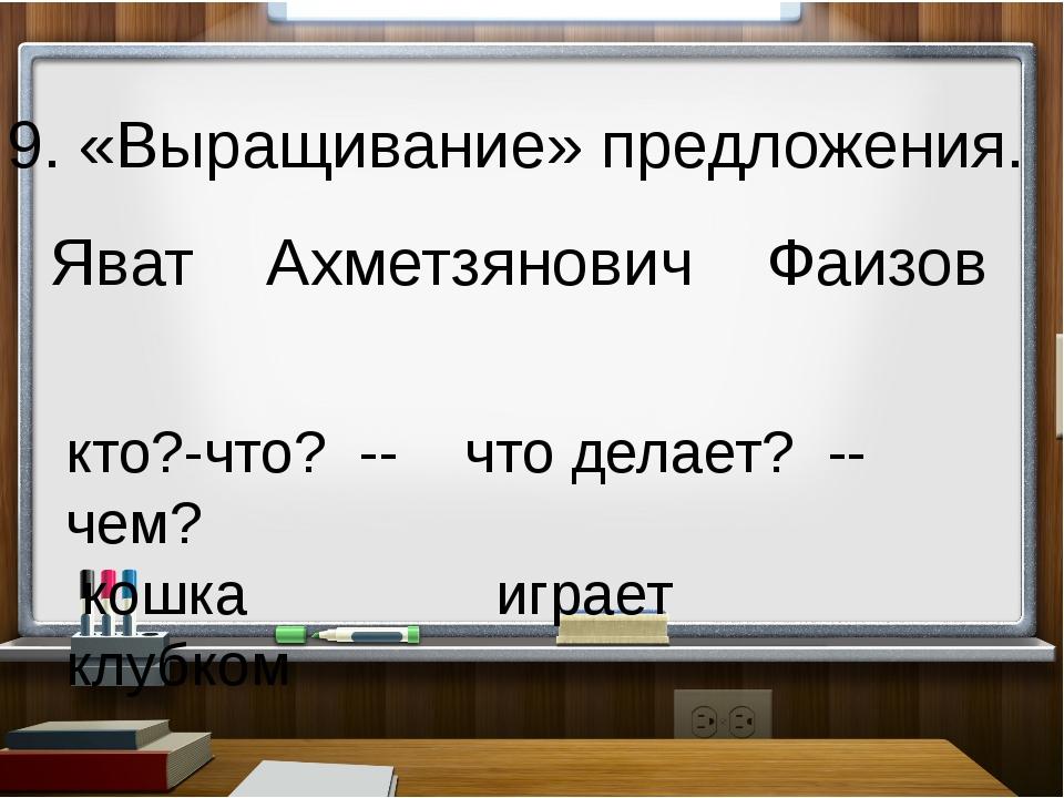 9. «Выращивание» предложения. Яват Ахметзянович Фаизов кто?-что? -- что дела...