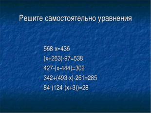 Решите самостоятельно уравнения 568-x=436 (x+263)-97=538 427-(x-444)=302 342+