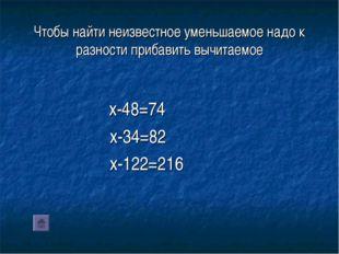 Чтобы найти неизвестное уменьшаемое надо к разности прибавить вычитаемое x-48