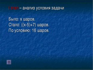 I этап – анализ условия задачи Было: x шаров. Стало: ((x-5)+7) шаров. По усл