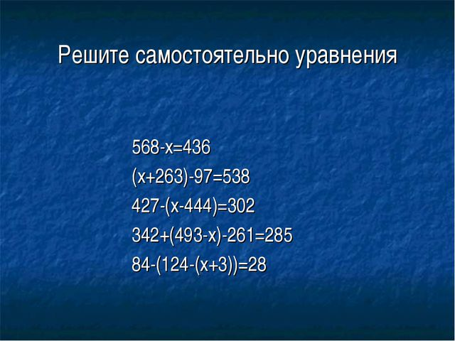 Решите самостоятельно уравнения 568-x=436 (x+263)-97=538 427-(x-444)=302 342+...