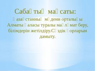 Қазақстанның мәдени орталығы Алматы қаласы туралы мағлұмат беру, білімдерін ж