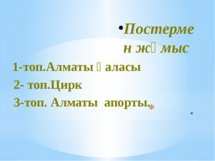 . Постермен жұмыс 1-топ.Алматы қаласы 2- топ.Цирк 3-топ. Алматы апорты.