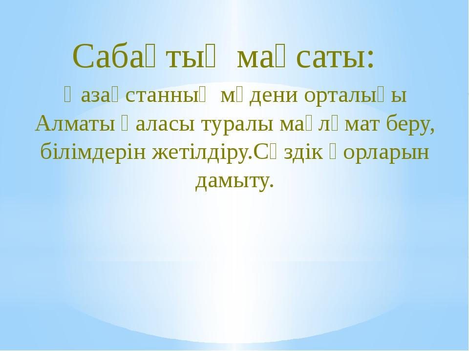 Қазақстанның мәдени орталығы Алматы қаласы туралы мағлұмат беру, білімдерін ж...
