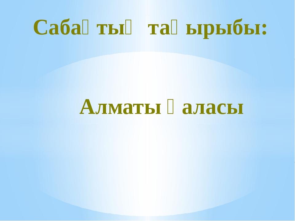 Сабақтың тақырыбы: Алматы қаласы