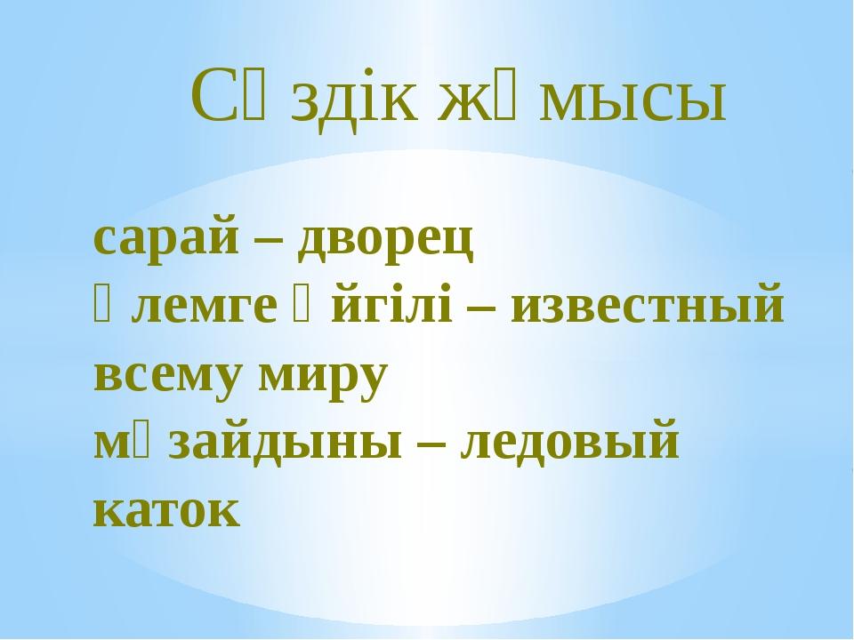 сарай – дворец әлемге әйгілі – известный всему миру мұзайдыны – ледовый каток...