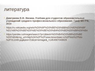литература Дмитриева В.Ф. Физика. Учебник для студентов образовательных учреж