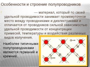Особенности и строение полупроводников Полупроводни́к— материал, который по
