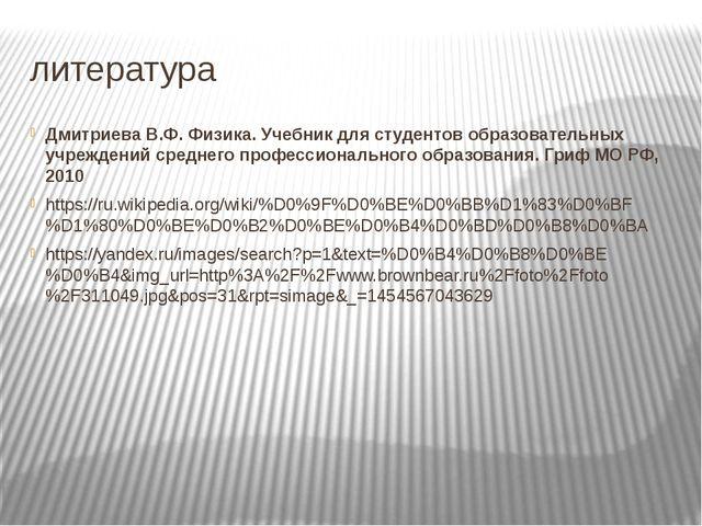 литература Дмитриева В.Ф. Физика. Учебник для студентов образовательных учреж...