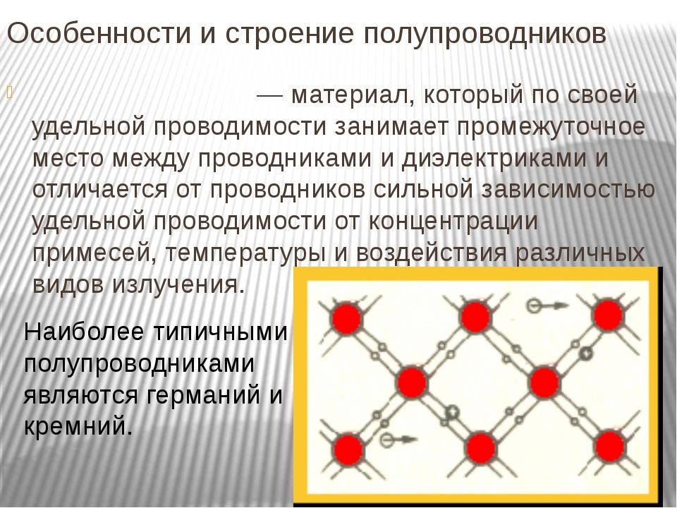 Особенности и строение полупроводников Полупроводни́к— материал, который по...