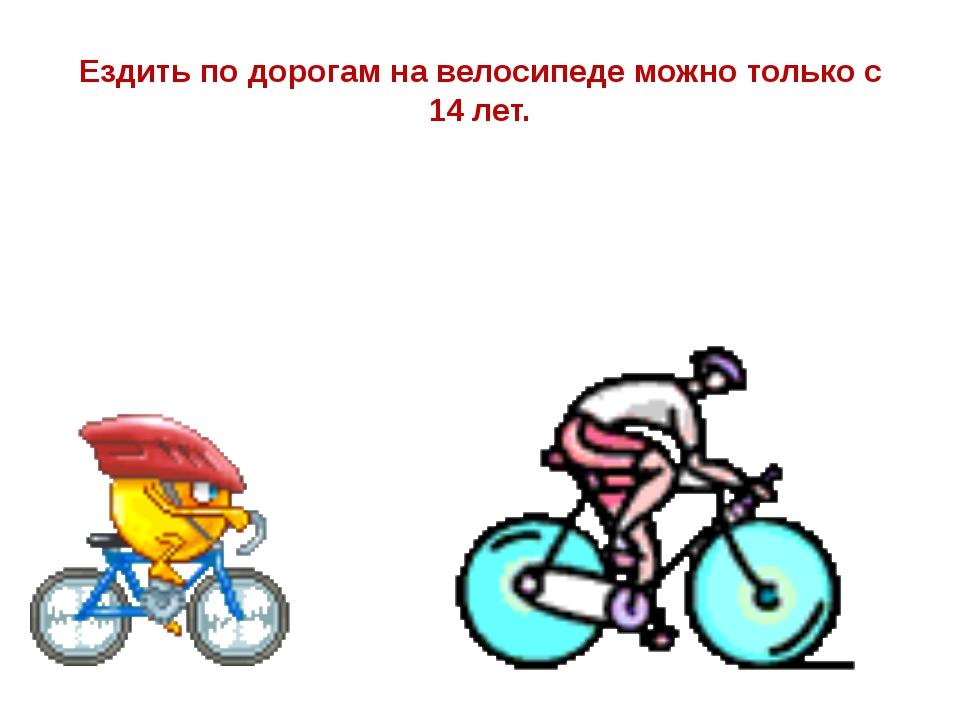 Ездить по дорогам на велосипеде можно только с 14 лет.