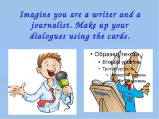 Imagine you are a writer and a journalist. Make up your dialogues using the c