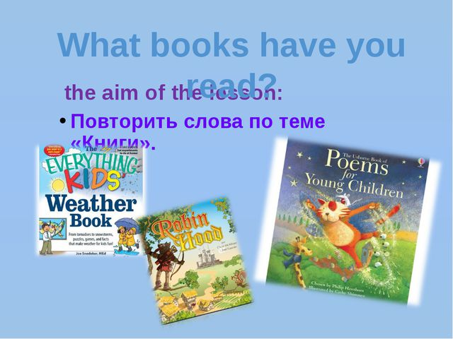 the aim of the lesson: Повторить слова по теме «Книги». What books have you...