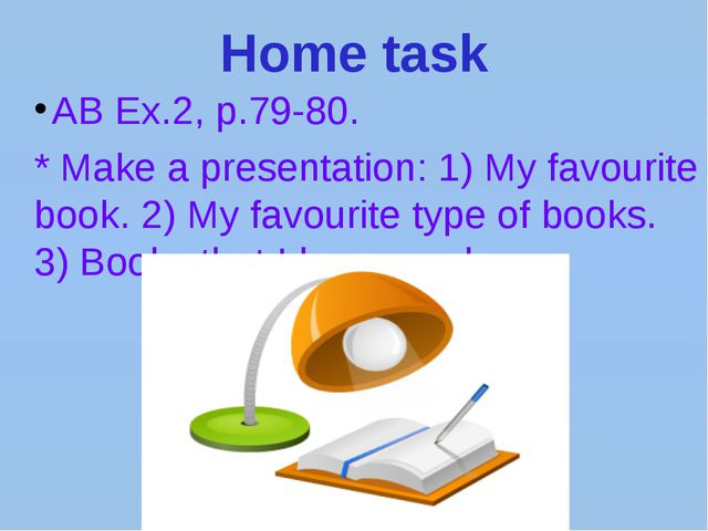Home task AB Ex.2, p.79-80. * Make a presentation: 1) My favourite book. 2) M...