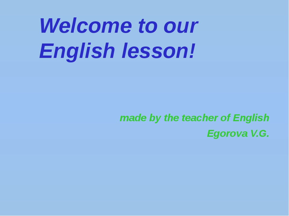 Welcome to our English lesson! made by the teacher of English Egorova V.G.