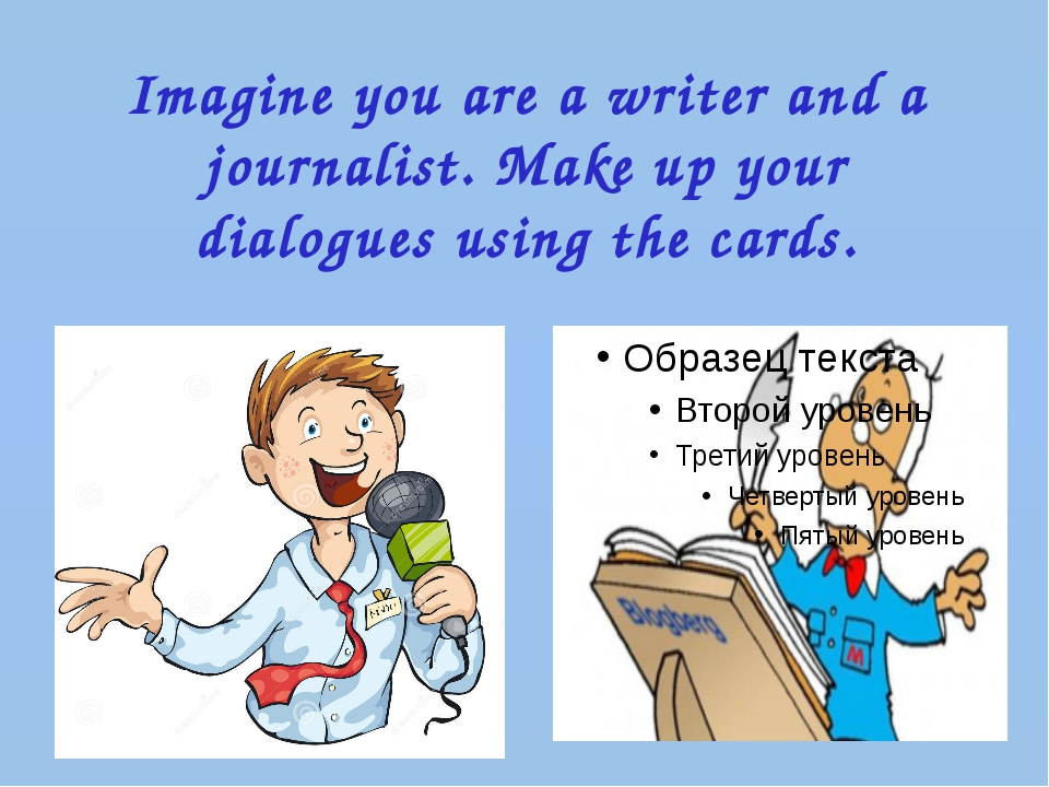 Imagine you are a writer and a journalist. Make up your dialogues using the c...