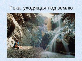 Река, уходящая под землю