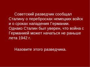 Советский разведчик сообщал Сталину о перебросках немецких войск и о сроках
