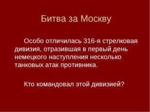 Битва за Москву Особо отличилась 316-я стрелковая дивизия, отразившая в пер