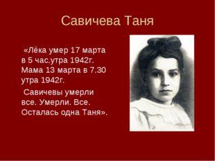 Савичева Таня  «Лёка умер 17 марта в 5 час.утра 1942г. Мама 13 марта в 7.30