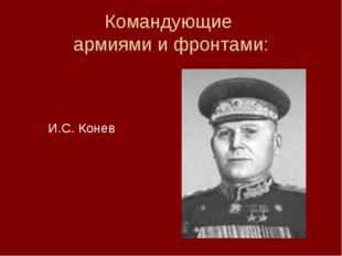Командующие армиями и фронтами:  И.С. Конев