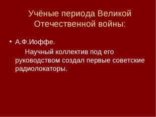 Учёные периода Великой Отечественной войны: А.Ф.Иоффе. Научный коллектив по