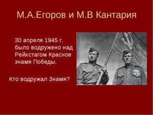 М.А.Егоров и М.В Кантария  30 апреля 1945 г. было водружено над Рейхстагом