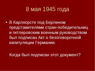 8 мая 1945 года В Карлхорсте под Берлином представителями стран-победительниц
