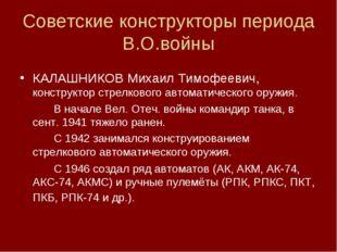 Советские конструкторы периода В.О.войны КАЛАШНИКОВ Михаил Тимофеевич, констр