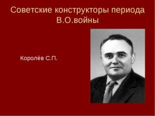Советские конструкторы периода В.О.войны  Королёв С.П.