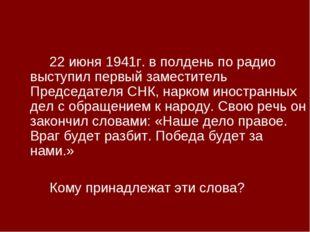 22 июня 1941г. в полдень по радио выступил первый заместитель Председателя