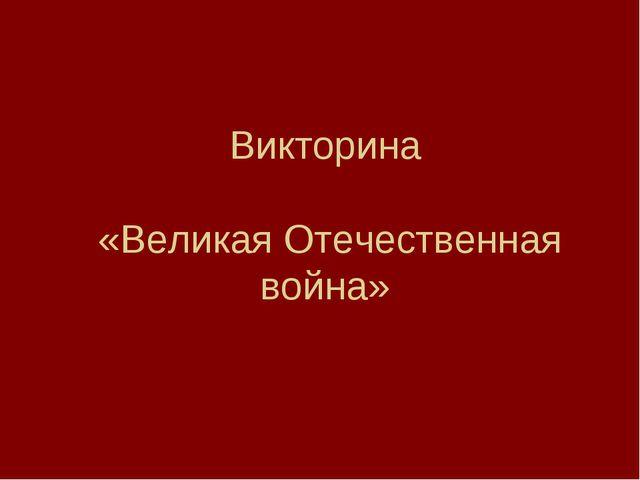 Викторина «Великая Отечественная война»