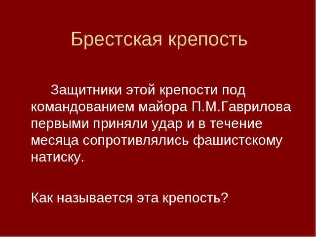 Брестская крепость Защитники этой крепости под командованием майора П.М.Гав...